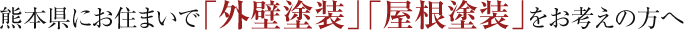 熊本県にお住まいで「外壁塗装」「屋根塗装」をお考えの方へ