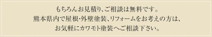 もちろんお見積り、ご相談は無料です。<br /> 熊本県内で屋根・外壁塗装、リフォームをお考えの方は、お気軽にカワモト塗装へご相談下さい。